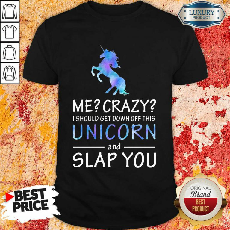 Me Crazy Unicorn And Slap You Shirt