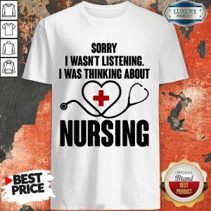 Medical Stethoscope Sorry I Wasn'T Listening I Was Thinking Nursing Shirt