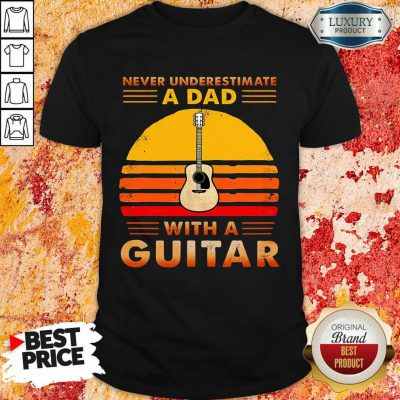 Never Underestimate A Dad With A Guitar Shirt