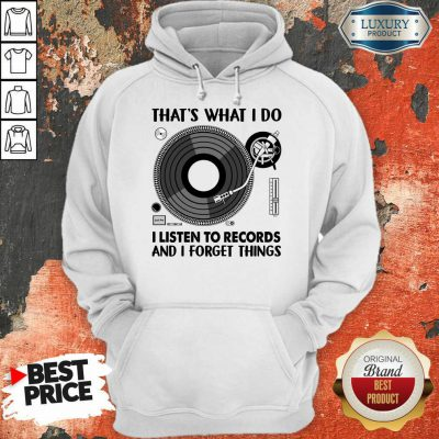 That's What I Do I Listen To Record And I Forget Thing Hoodie