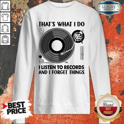 That's What I Do I Listen To Record And I Forget Thing Sweatshirt